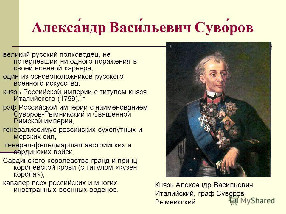Алекса́ндр Васи́льевич Суво́ров великий русский полководец, не потерпевший ни одного поражения в своей военной карьере, один из основоположников русского военного искусства, князь Российской империи с титулом князя Италийского (1799), г раф Российско