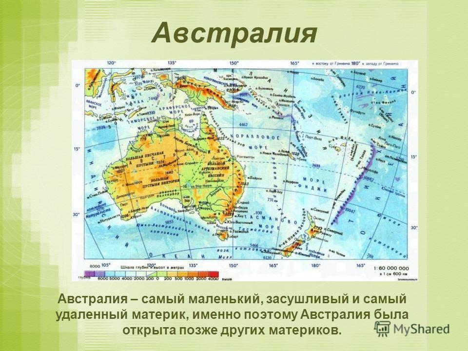 Австралия Австралия – самый маленький, засушливый и самый удаленный материк, именно поэтому Австралия была открыта позже других материков.