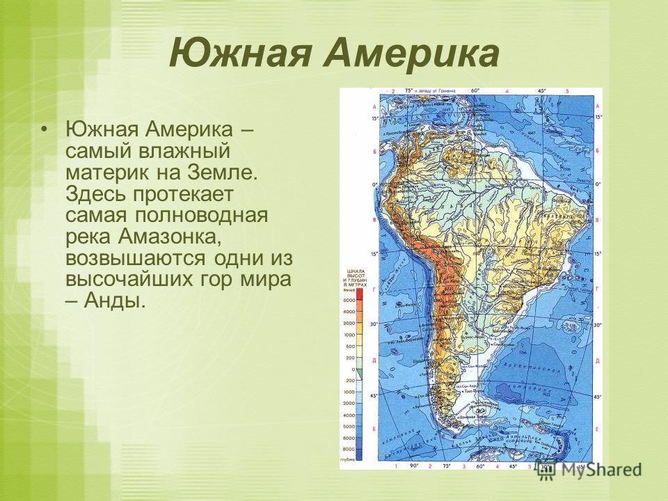 Южная Америка Южная Америка – самый влажный материк на Земле. Здесь протекает самая полноводная река Амазонка, возвышаются одни из высочайших гор мира – Анды.