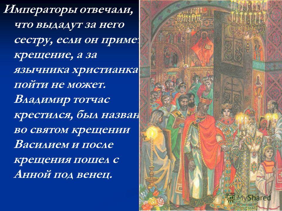 Императоры отвечали, что выдадут за него сестру, если он примет крещение, а за язычника христианка пойти не может. Владимир тотчас крестился, был назван во святом крещении Василием и после крещения пошел с Анной под венец.