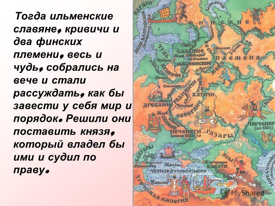 Тогда ильменские славяне, кривичи и два финских племени, весь и чудь, собрались на вече и стали рассуждать, как бы завести у себя мир и порядок. Решили они поставить князя, который владел бы ими и судил по праву.