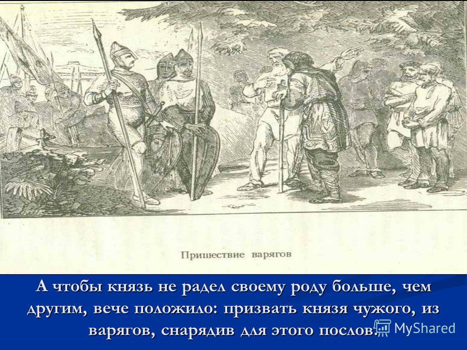 А чтобы князь не радел своему роду больше, чем другим, вече положило: призвать князя чужого, из варягов, снарядив для этого послов.