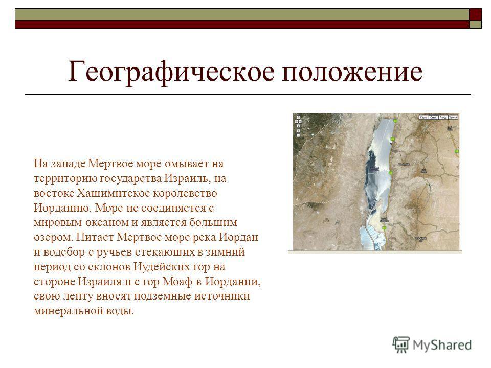 Географическое положение Мертвое море лежит на самом низком уровне Сирийско-Африканского разлома в долине между Иудейскими горами и горами Моаф на глубине порядка 400 м под уровнем мирового океана. Возраст современного состояния в пределах 15 000 лет