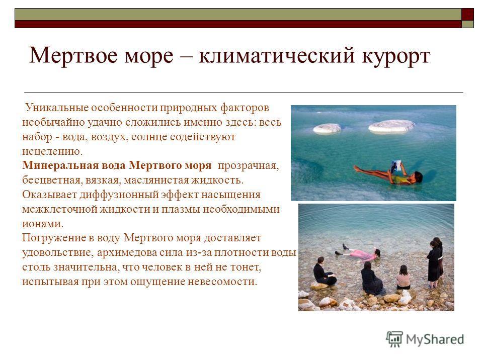 Воздействие на человека Солнечное излучение в районе Мертвого моря практически лишено своего вредного, «жесткого» компонента: тут можно без неприятных последствий находиться на солнце по 8 часов в день. Зато в самом море можно купаться всего два (мак