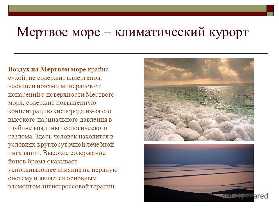 Мертвое море – климатический курорт Уникальные особенности природных факторов необычайно удачно сложились именно здесь: весь набор - вода, воздух, солнце содействуют исцелению. Минеральная вода Мертвого моря прозрачная, бесцветная, вязкая, масляниста