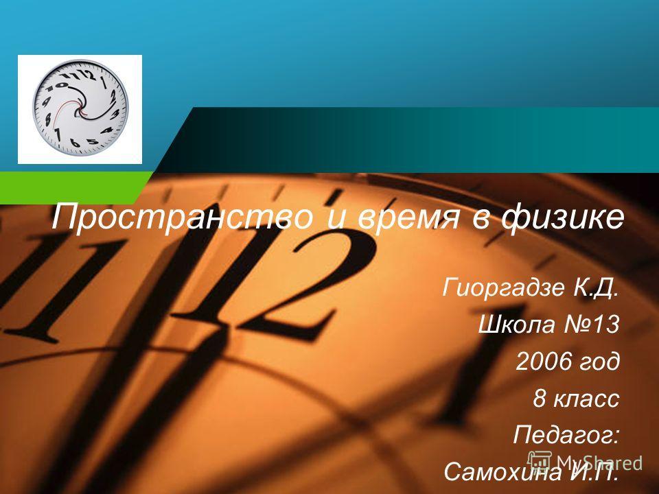 Company LOGO Пространство и время в физике Гиоргадзе К.Д. Школа 13 2006 год 8 класс Педагог: Самохина И.П.