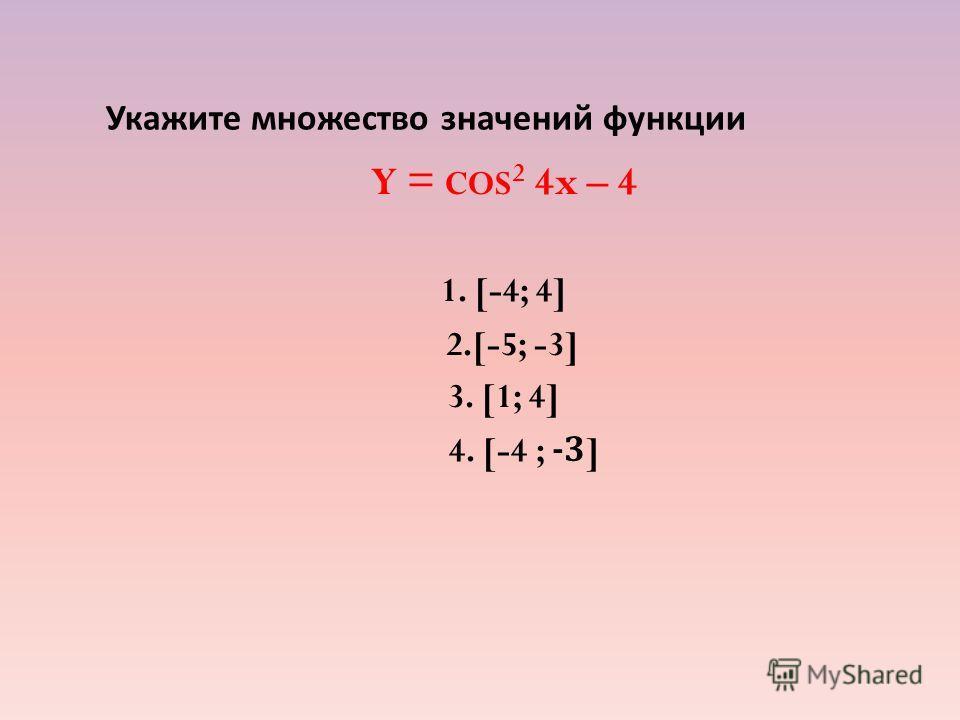Укажите множество значений функции Y = COS 2 4x – 4 1. [-4; 4] 2.[-5; -3] 3. [1; 4] 4. [-4 ; -3]