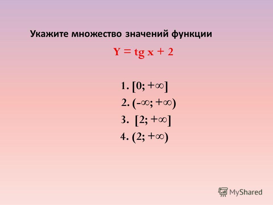 Укажите множество значений функции Y = tg x + 2 1. [0; +] 2. (-; +) 3. [2; +] 4. (2; +)