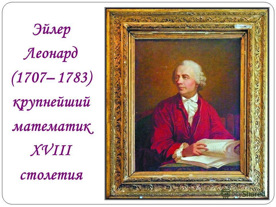 Эйлер Леонард (1707– 1783) крупнейший математик XVIII столетия