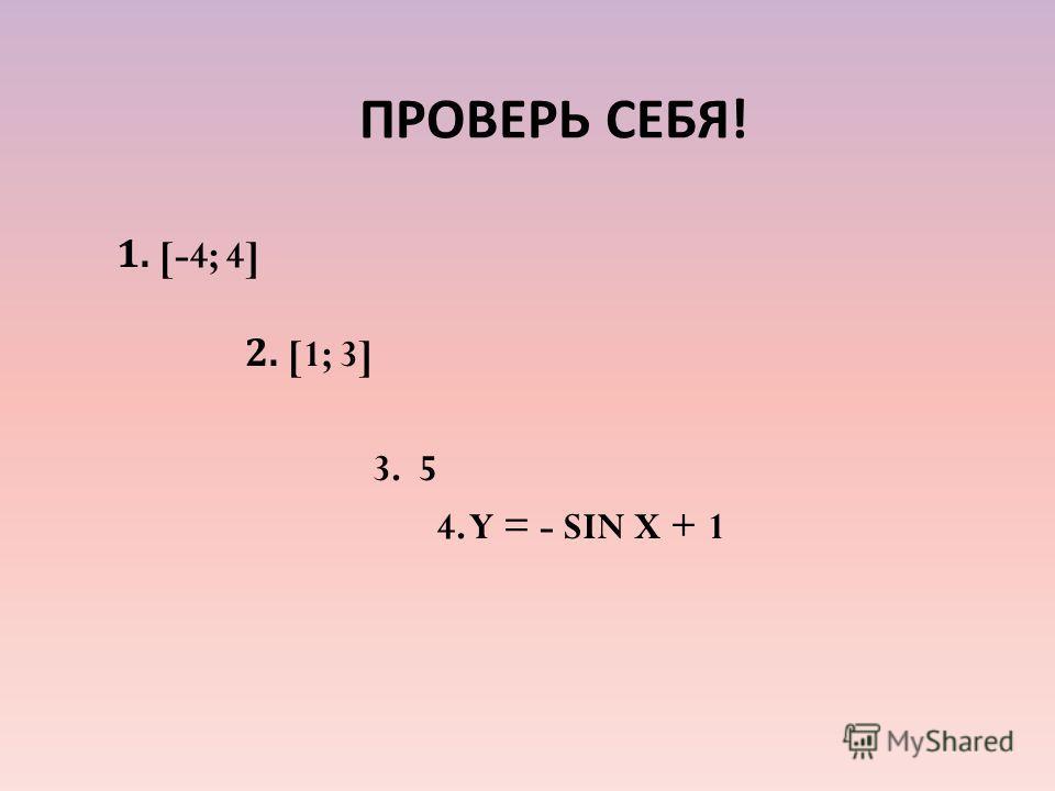 ПРОВЕРЬ СЕБЯ ! 1. [-4; 4] 2. [1; 3] 3. 5 4. Y = - SIN X + 1