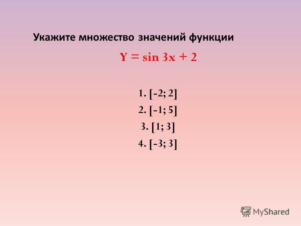 Укажите множество значений функции Y = sin 3x + 2 1. [-2; 2] 2. [-1; 5] 3. [1; 3] 4. [-3; 3]