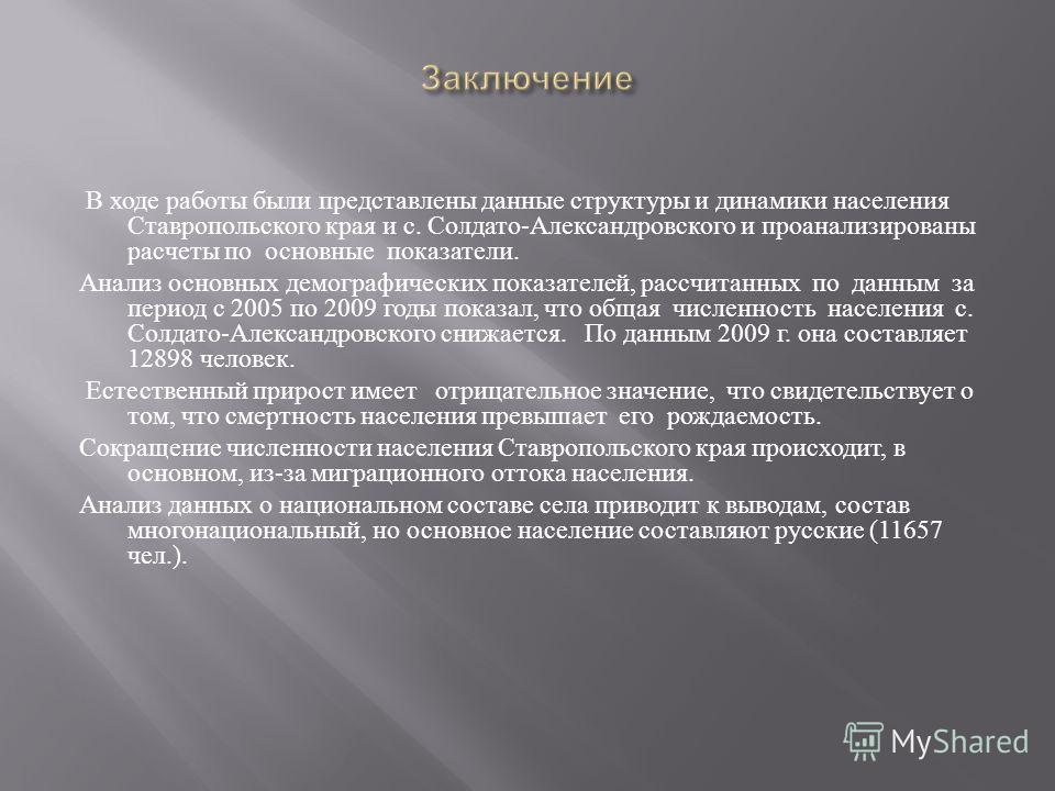 В ходе работы были представлены данные структуры и динамики населения Ставропольского края и с. Солдато - Александровского и проанализированы расчеты по основные показатели. Анализ основных демографических показателей, рассчитанных по данным за перио