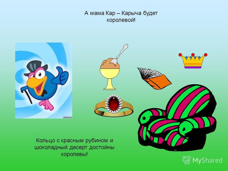 А мама Кар – Карыча будет королевой! Кольцо с красным рубином и шоколадный десерт достойны королевы!