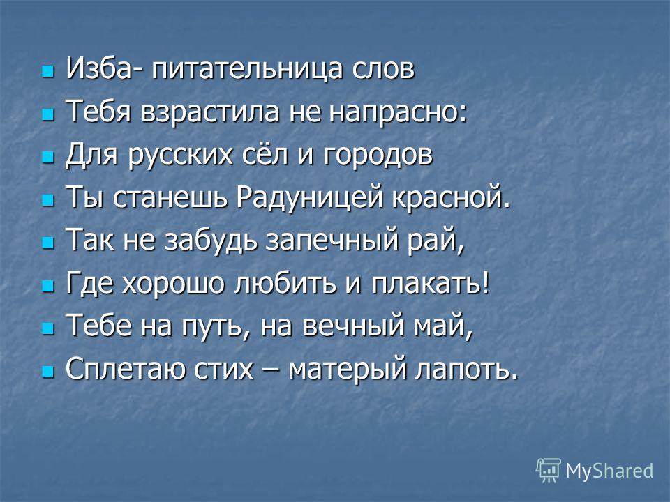 Изба- питательница слов Тебя взрастила не напрасно: Для русских сёл и городов Ты станешь Радуницей красной. Так не забудь запечный рай, Где хорошо любить и плакать! Тебе на путь, на вечный май, Сплетаю стих – матерый лапоть.