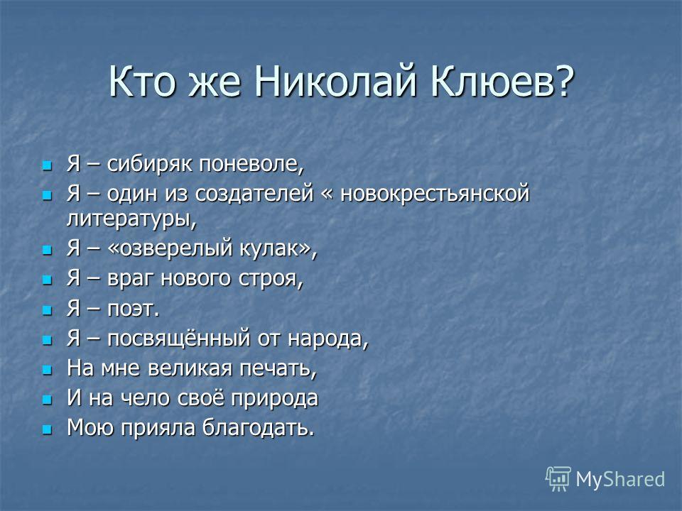 Кто же Николай Клюев? Я – сибиряк поневоле, Я – один из создателей « новокрестьянской литературы, Я – «озверелый кулак», Я – враг нового строя, Я – поэт. Я – посвящённый от народа, На мне великая печать, И на чело своё природа Мою прияла благодать.