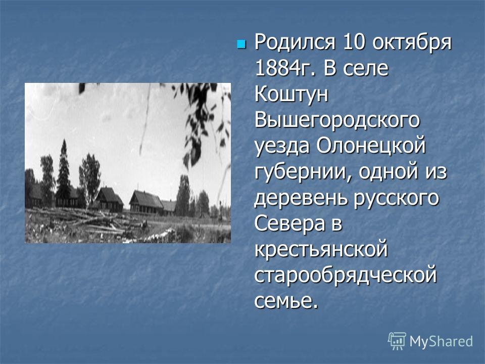 Родился 10 октября 1884г. В селе Коштун Вышегородского уезда Олонецкой губернии, одной из деревень русского Севера в крестьянской старообрядческой семье.