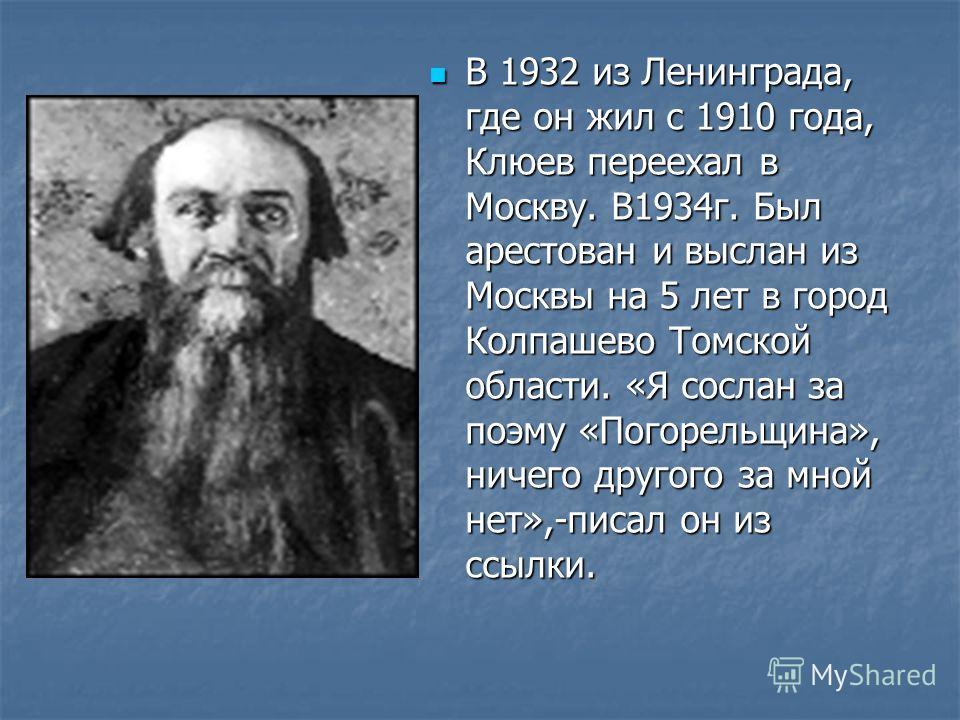 В 1932 из Ленинграда, где он жил с 1910 года, Клюев переехал в Москву. В1934г. Был арестован и выслан из Москвы на 5 лет в город Колпашево Томской области. «Я сослан за поэму «Погорельщина», ничего другого за мной нет»,-писал он из ссылки.