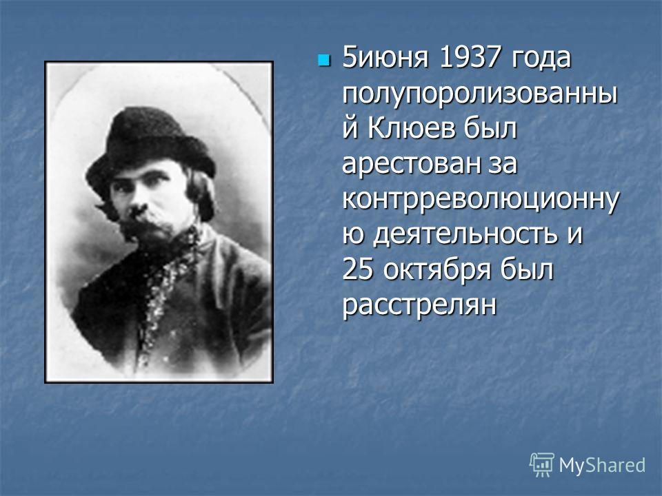 5июня 1937 года полупоролизованны й Клюев был арестован за контрреволюционну ю деятельность и 25 октября был расстрелян