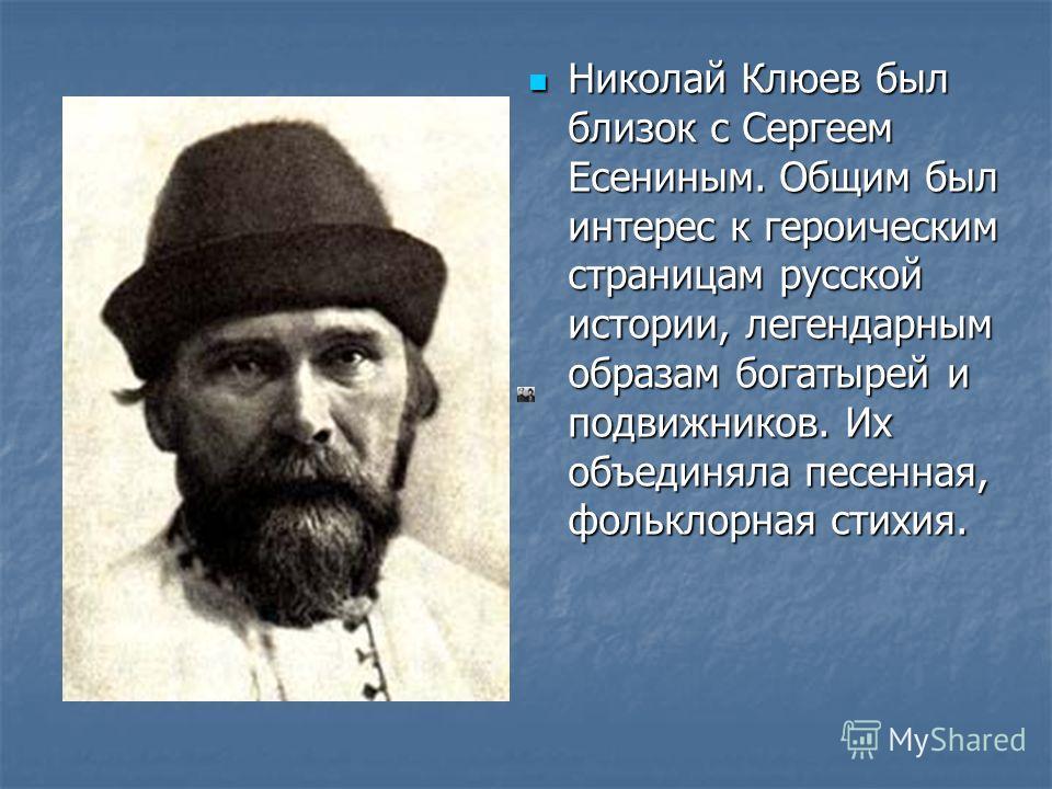 Николай Клюев был близок с Сергеем Есениным. Общим был интерес к героическим страницам русской истории, легендарным образам богатырей и подвижников. Их объединяла песенная, фольклорная стихия.