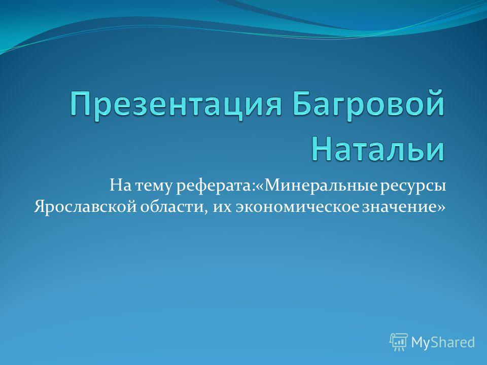 На тему реферата:«Минеральные ресурсы Ярославской области, их экономическое значение»