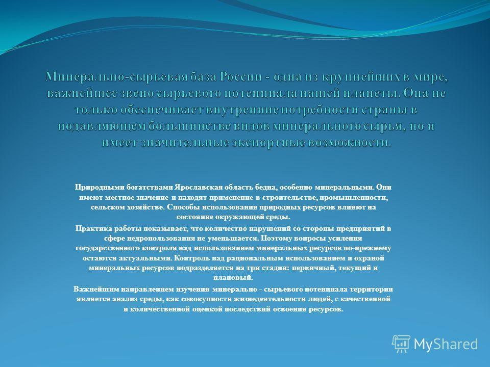 Природными богатствами Ярославская область бедна, особенно минеральными. Они имеют местное значение и находят применение в строительстве, промышленности, сельском хозяйстве. Способы использования природных ресурсов влияют на состояние окружающей сред