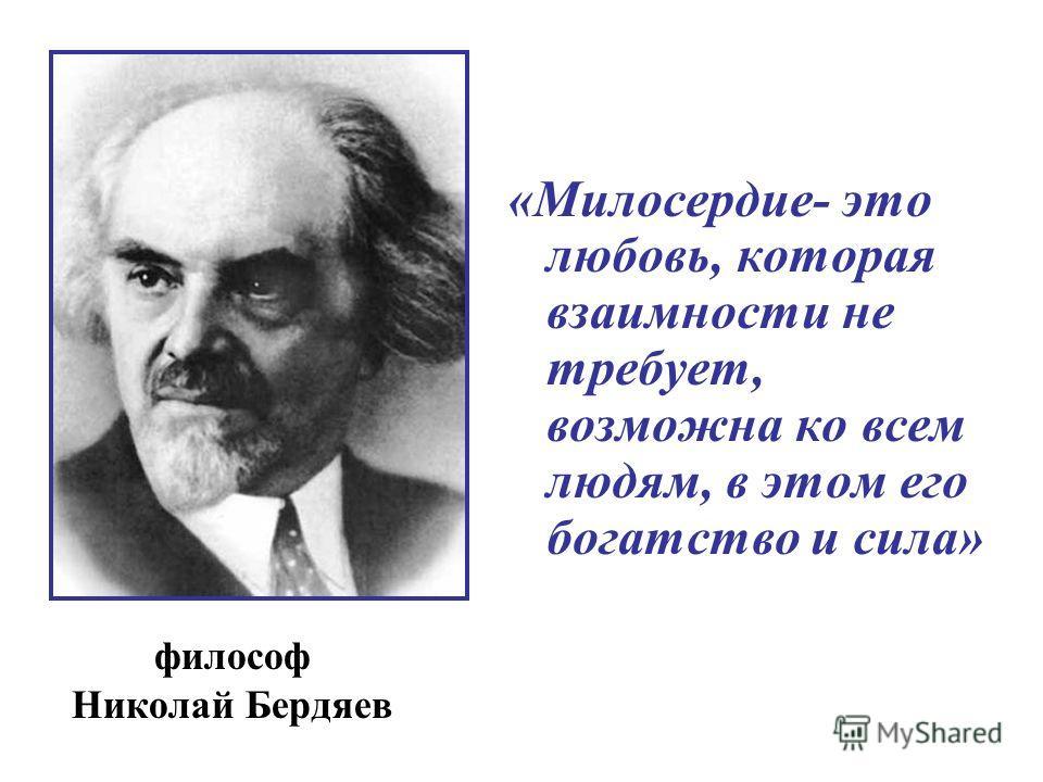 «Милосердие- это любовь, которая взаимности не требует, возможна ко всем людям, в этом его богатство и сила» философ Николай Бердяев