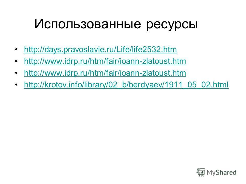 Использованные ресурсы http://days.pravoslavie.ru/Life/life2532.htm http://www.idrp.ru/htm/fair/ioann-zlatoust.htm http://krotov.info/library/02_b/berdyaev/1911_05_02.html