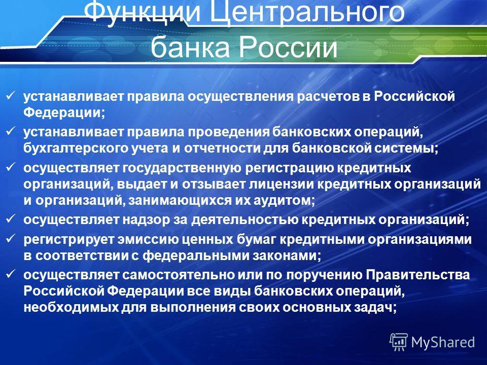 Функции Центрального банка России устанавливает правила осуществления расчетов в Российской Федерации; устанавливает правила проведения банковских операций, бухгалтерского учета и отчетности для банковской системы; осуществляет государственную регист