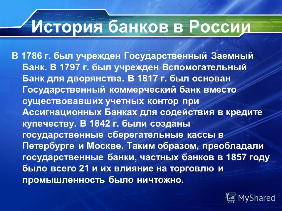 История банков в России В 1786 г. был учрежден Государственный Заемный Банк. В 1797 г. был учрежден Вспомогательный Банк для дворянства. В 1817 г. был основан Государственный коммерческий банк вместо существовавших учетных контор при Ассигнационных Б