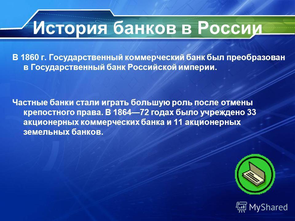 История банков в России В 1860 г. Государственный коммерческий банк был преобразован в Государственный банк Российской империи. Частные банки стали играть большую роль после отмены крепостного права. В 186472 годах было учреждено 33 акционерных комме