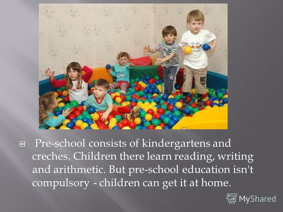 Pre-school consists of kindergartens and creches. Children there learn reading, writing and arithmetic. But pre-school education isn't compulsory - children can get it at home.