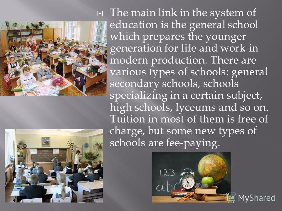 The main link in the system of education is the general school which prepares the younger generation for life and work in modern production. There are various types of schools: general secondary schools, schools specializing in a certain subject, hig
