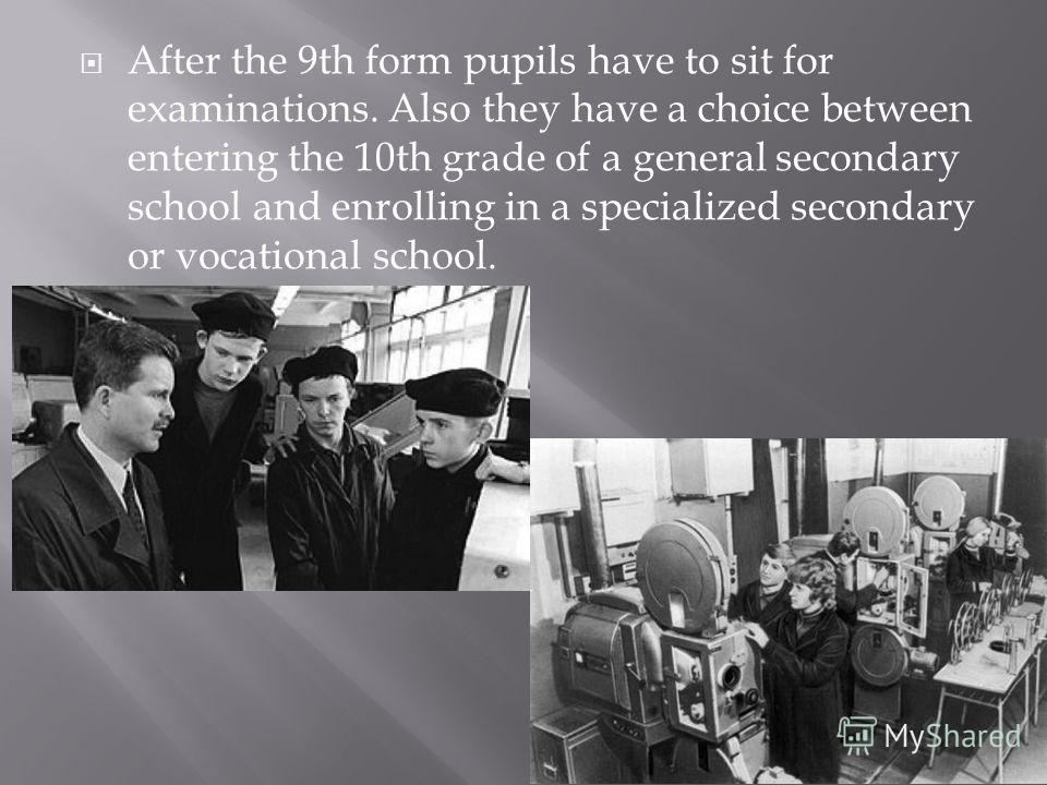 After the 9th form pupils have to sit for examinations. Also they have a choice between entering the 10th grade of a general secondary school and enrolling in a specialized secondary or vocational school.