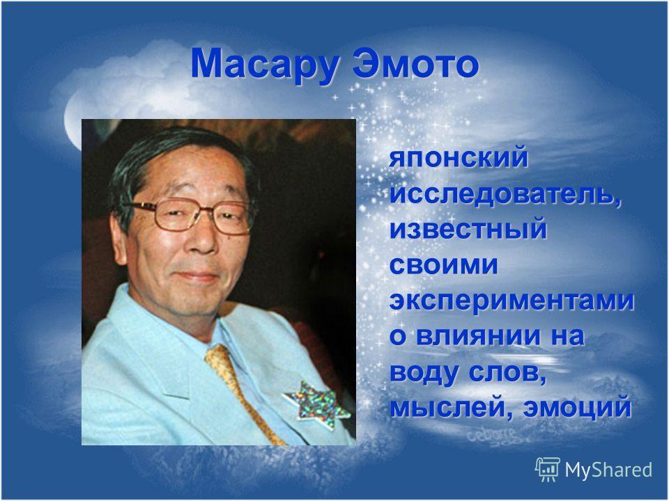 Масару Эмото японский исследователь, известный своими экспериментами о влиянии на воду слов, мыслей, эмоций