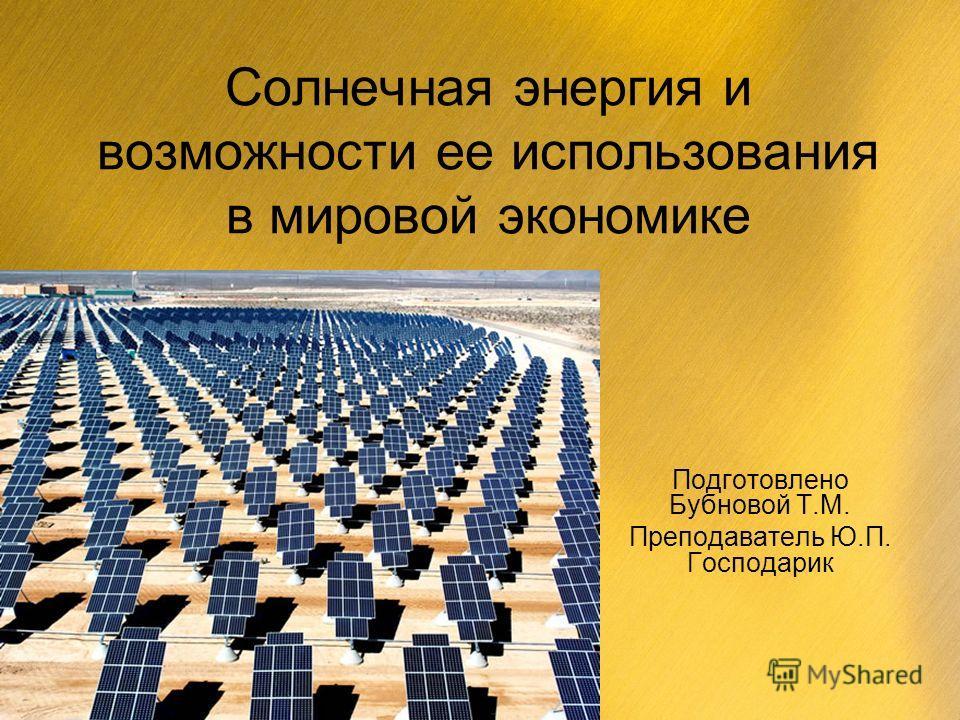 Солнечная энергия и возможности ее использования в мировой экономике Подготовлено Бубновой Т.М. Преподаватель Ю.П. Господарик