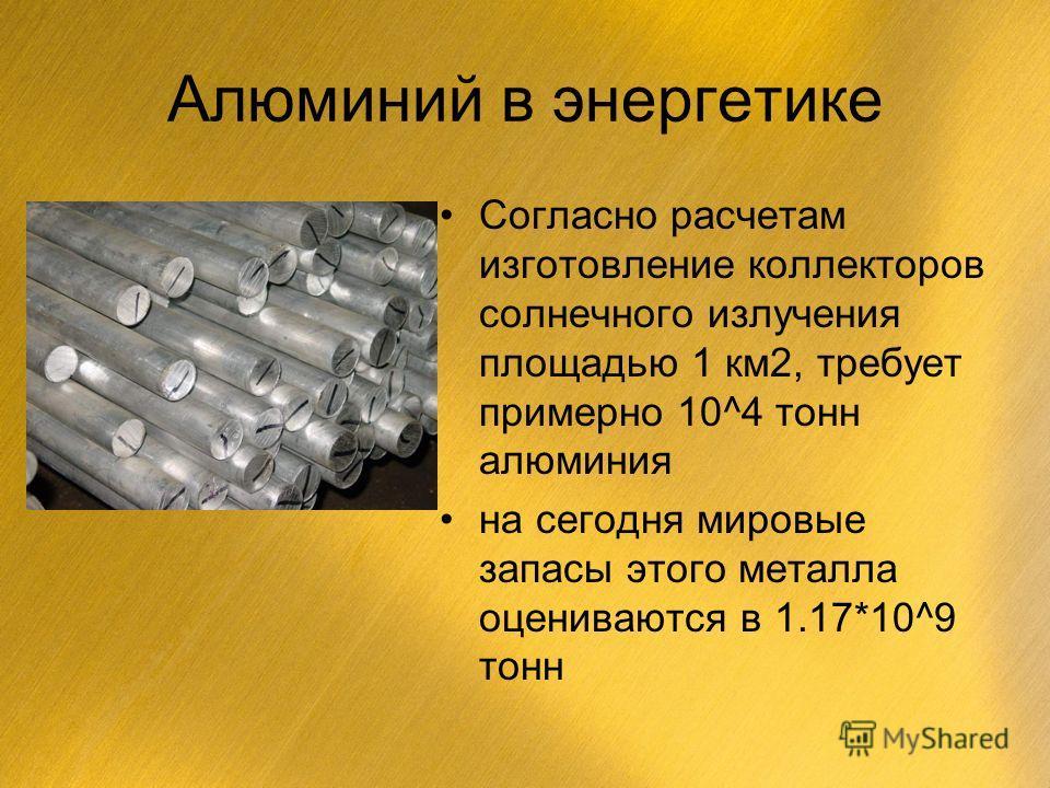 Алюминий в энергетике Согласно расчетам изготовление коллекторов солнечного излучения площадью 1 км2, требует примерно 10^4 тонн алюминия на сегодня мировые запасы этого металла оцениваются в 1.17*10^9 тонн