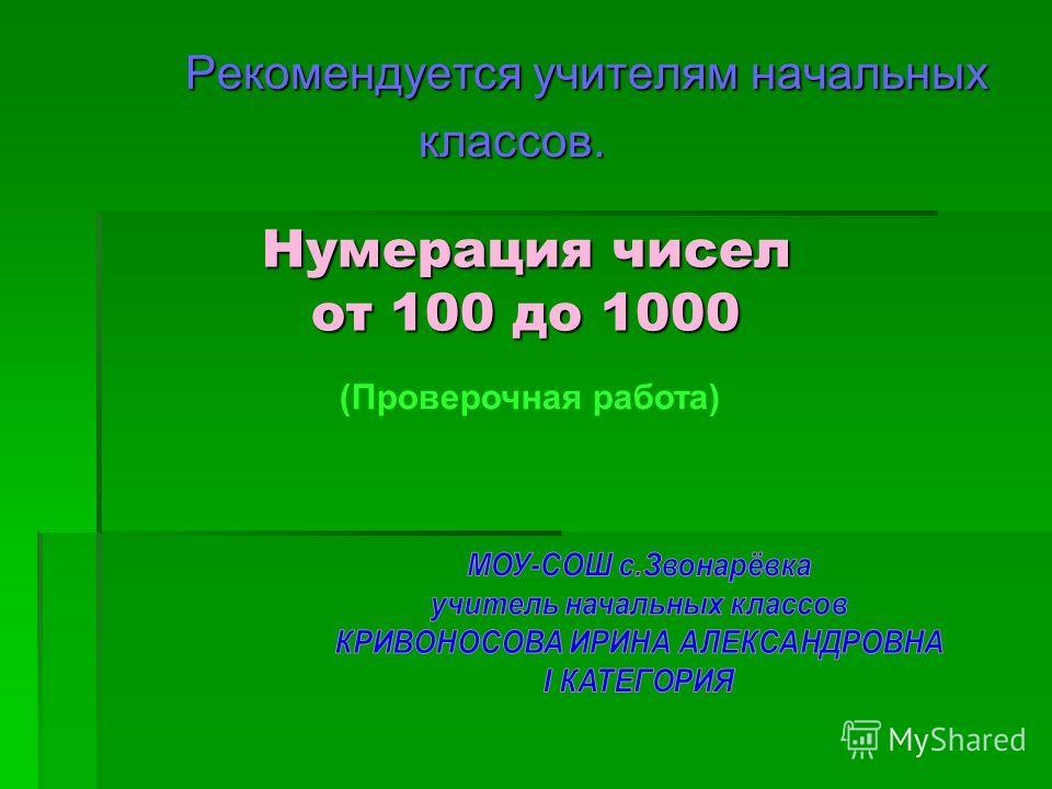 Рекомендуется учителям начальных Рекомендуется учителям начальных классов. классов. Нумерация чисел от 100 до 1000 (Проверочная работа)
