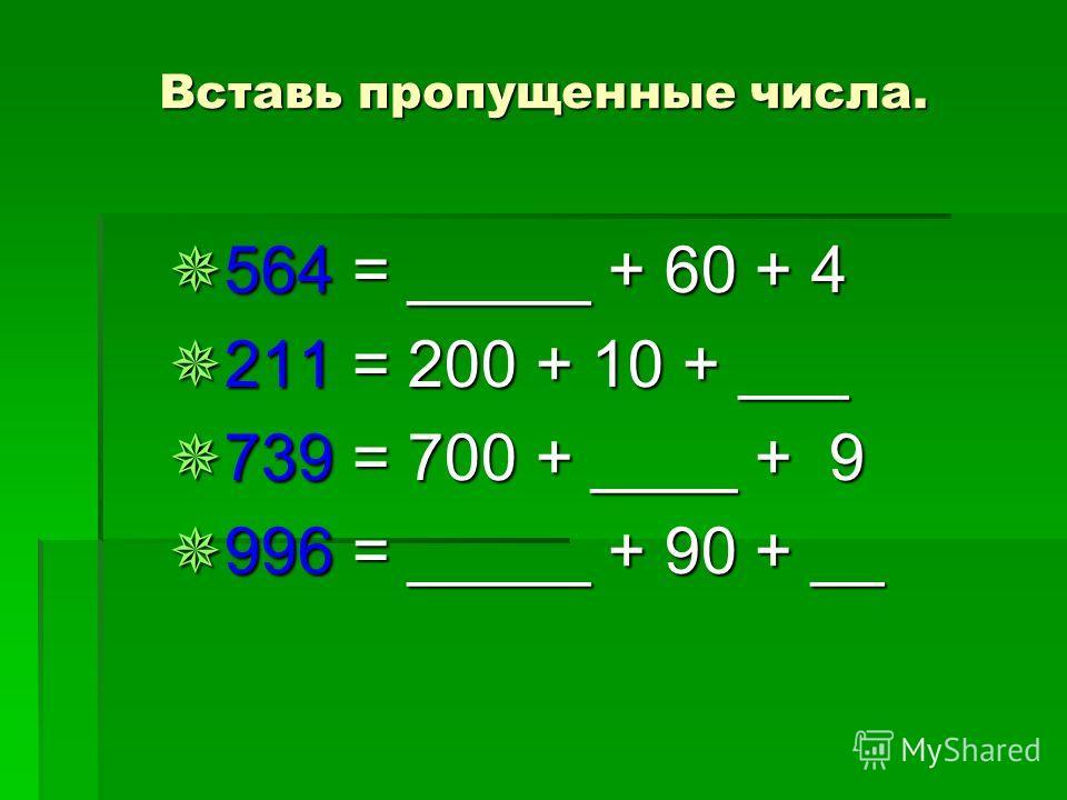 Вставь пропущенные числа. 564 = _____ + 60 + 4 564 = _____ + 60 + 4 211 = 200 + 10 + ___ 211 = 200 + 10 + ___ 739 = 700 + ____ + 9 739 = 700 + ____ + 9 996 = _____ + 90 + __ 996 = _____ + 90 + __