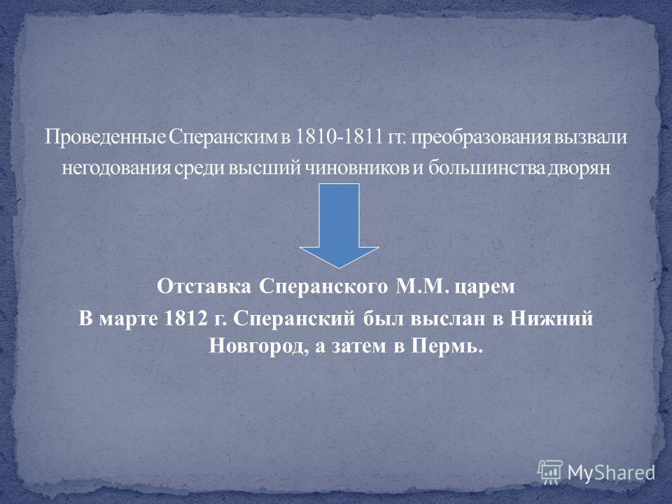Отставка Сперанского М.М. царем В марте 1812 г. Сперанский был выслан в Нижний Новгород, а затем в Пермь.