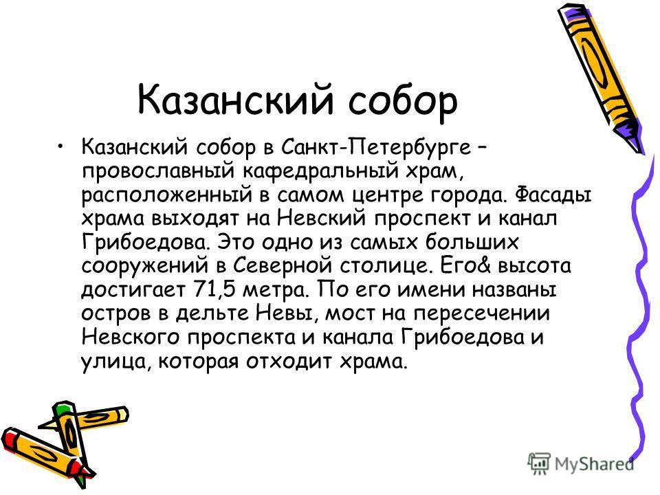 Казанский собор Казанский собор в Санкт-Петербурге – провославный кафедральный храм, расположенный в самом центре города. Фасады храма выходят на Невский проспект и канал Грибоедова. Это одно из самых больших сооружений в Северной столице. Его& высот