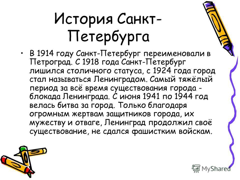 История Санкт- Петербурга В 1914 году Санкт-Петербург переименовали в Петроград. С 1918 года Санкт-Петербург лишился столичного статуса, с 1924 года город стал называться Ленинградом. Самый тяжёлый период за всё время существования города - блокада Л