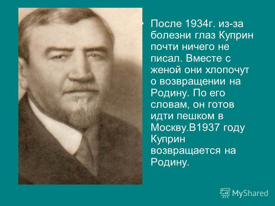 После 1934г. из-за болезни глаз Куприн почти ничего не писал. Вместе с женой они хлопочут о возвращении на Родину. По его словам, он готов идти пешком в Москву.В1937 году Куприн возвращается на Родину.