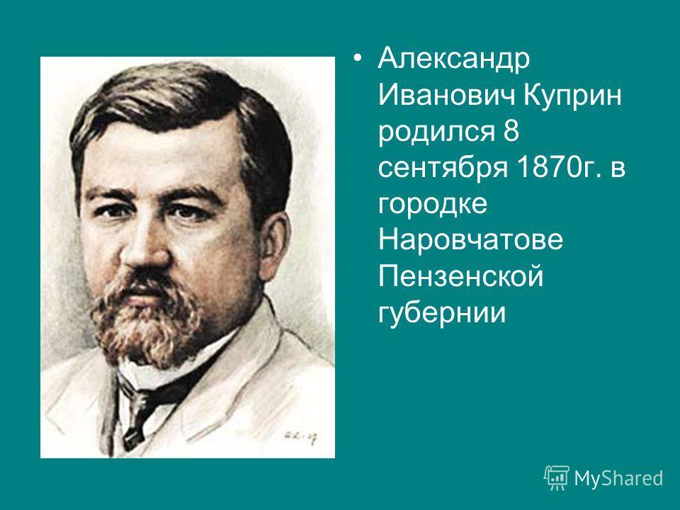 Александр Иванович Куприн родился 8 сентября 1870г. в городке Наровчатове Пензенской губернии