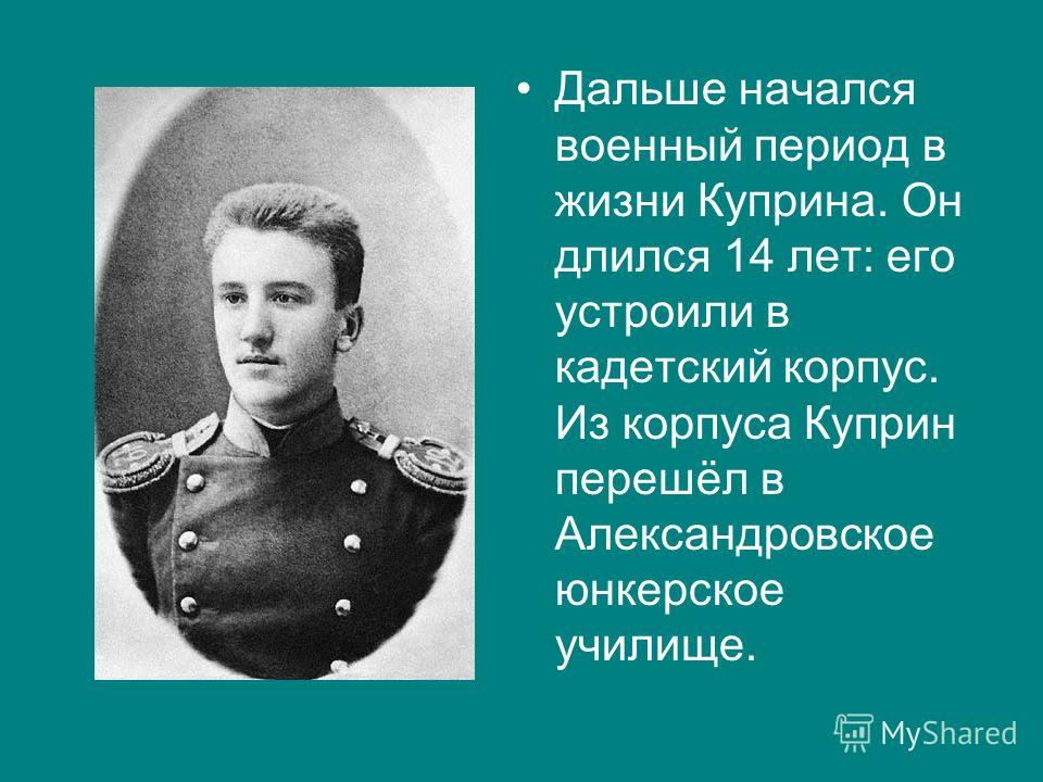 Дальше начался военный период в жизни Куприна. Он длился 14 лет: его устроили в кадетский корпус. Из корпуса Куприн перешёл в Александровское юнкерское училище.