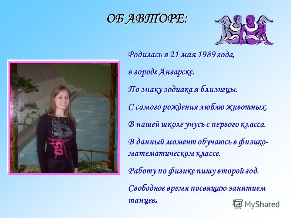 ОБ АВТОРЕ: Родилась я 21 мая 1989 года, в городе Ангарске. По знаку зодиака я близнецы. С самого рождения люблю животных. В нашей школе учусь с первого класса. В данный момент обучаюсь в физико- математическом классе. Работу по физике пишу второй год