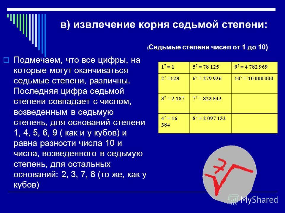 в) извлечение корня седьмой степени: ( Седьмые степени чисел от 1 до 10) Подмечаем, что все цифры, на которые могут оканчиваться седьмые степени, различны. Последняя цифра седьмой степени совпадает с числом, возведенным в седьмую степень, для основан
