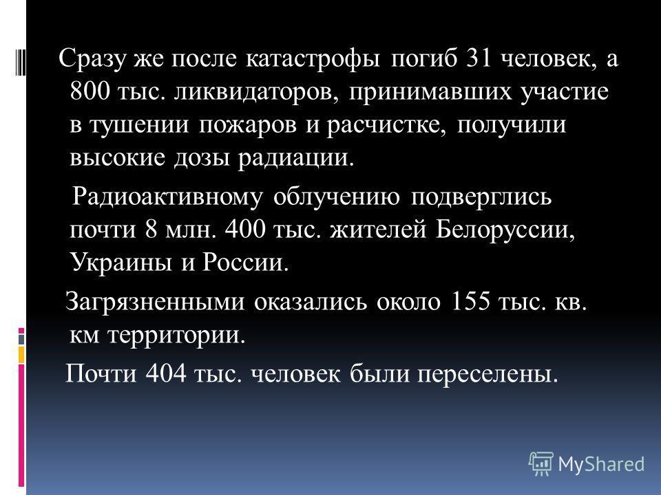 Сразу же после катастрофы погиб 31 человек, а 800 тыс. ликвидаторов, принимавших участие в тушении пожаров и расчистке, получили высокие дозы радиации. Радиоактивному облучению подверглись почти 8 млн. 400 тыс. жителей Белоруссии, Украины и России. З