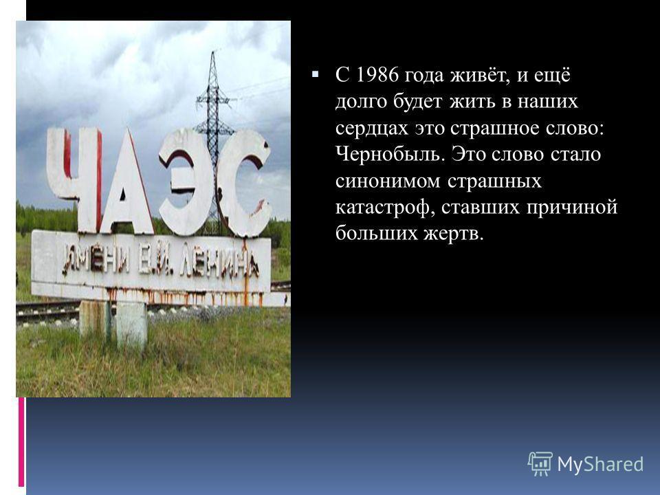 С 1986 года живёт, и ещё долго будет жить в наших сердцах это страшное слово: Чернобыль. Это слово стало синонимом страшных катастроф, ставших причиной больших жертв.