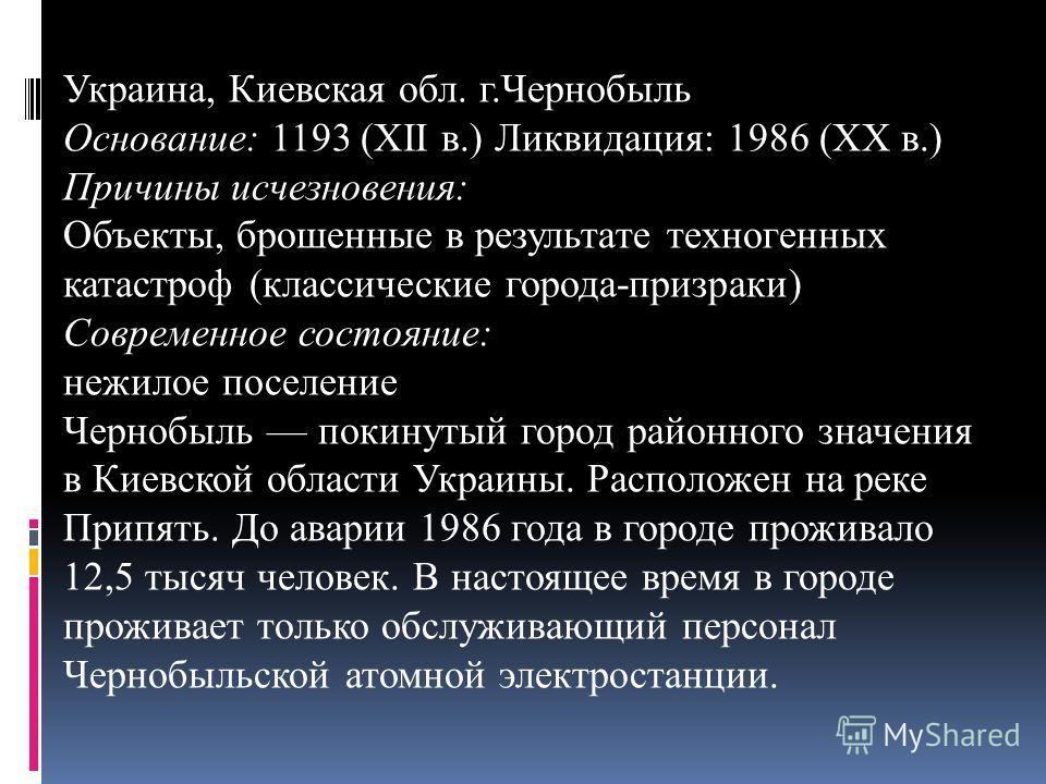 Украина, Киевская обл. г.Чернобыль Основание: 1193 (XII в.) Ликвидация: 1986 (XX в.) Причины исчезновения: Объекты, брошенные в результате техногенных катастроф (классические города-призраки) Современное состояние: нежилое поселение Чернобыль покинут