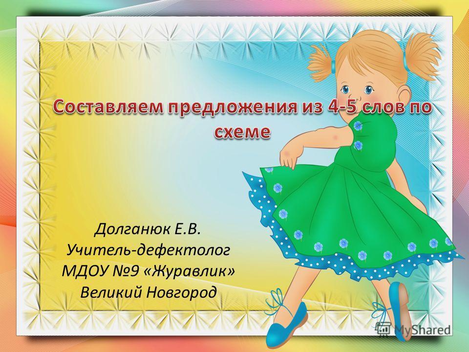 Долганюк Е.В. Учитель-дефектолог МДОУ 9 «Журавлик» Великий Новгород